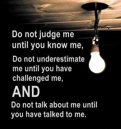 Do not judge me until you know me, Do not underestimate me until you have challenged me, AND do not talk about me until you have talked to me.